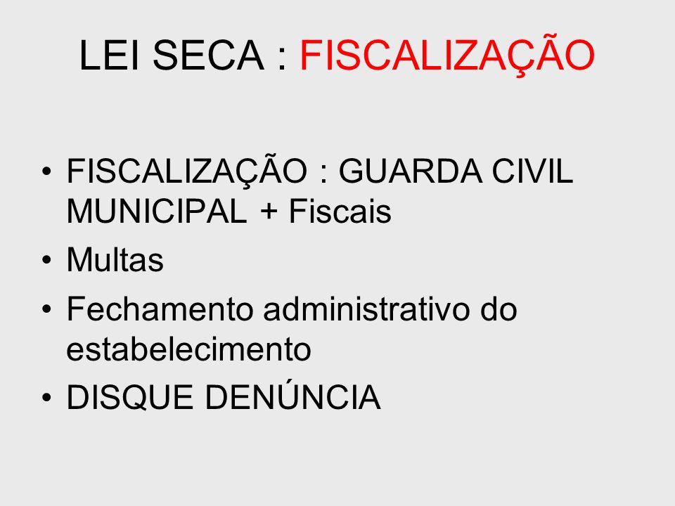 LEI SECA : FISCALIZAÇÃO FISCALIZAÇÃO : GUARDA CIVIL MUNICIPAL + Fiscais Multas Fechamento administrativo do estabelecimento DISQUE DENÚNCIA