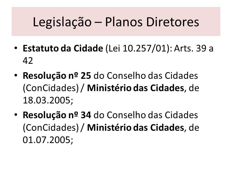 Legislação – Planos Diretores Estatuto da Cidade (Lei 10.257/01): Arts. 39 a 42 Resolução nº 25 do Conselho das Cidades (ConCidades) / Ministério das