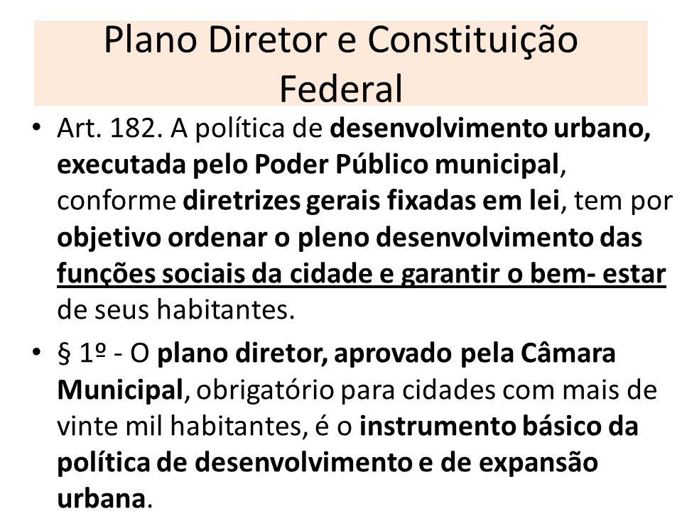 Plano Diretor e Constituição Federal Art. 182. A política de desenvolvimento urbano, executada pelo Poder Público municipal, conforme diretrizes gerai