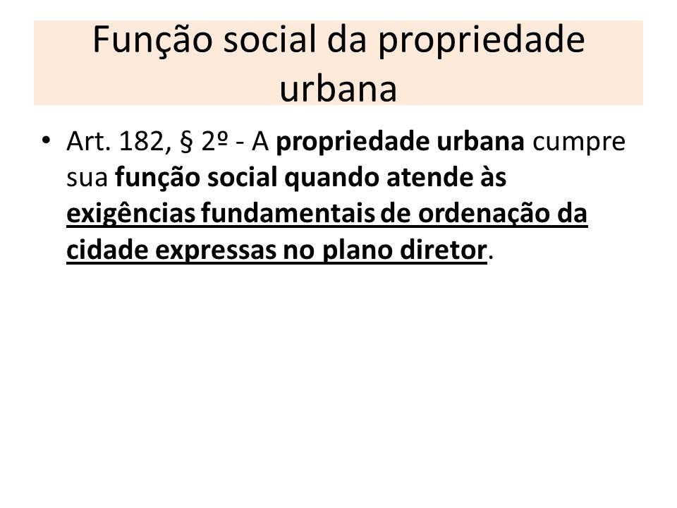Função social da propriedade urbana Art. 182, § 2º - A propriedade urbana cumpre sua função social quando atende às exigências fundamentais de ordenaç
