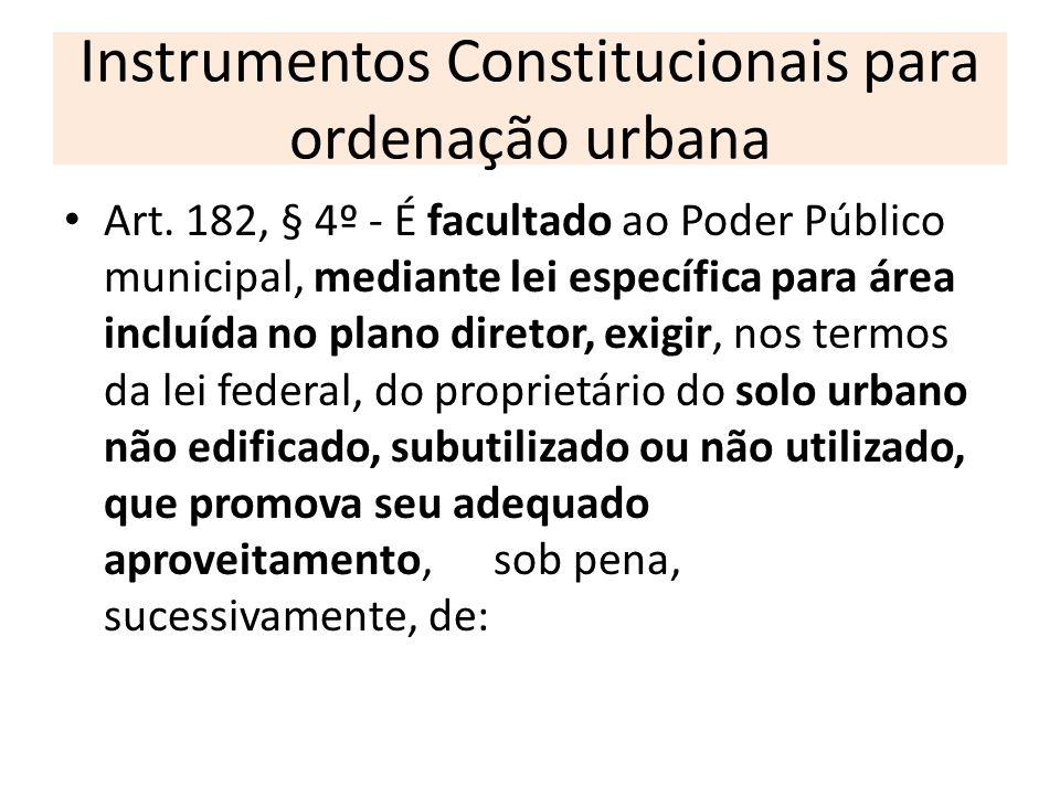 Instrumentos Constitucionais para ordenação urbana Art. 182, § 4º - É facultado ao Poder Público municipal, mediante lei específica para área incluída