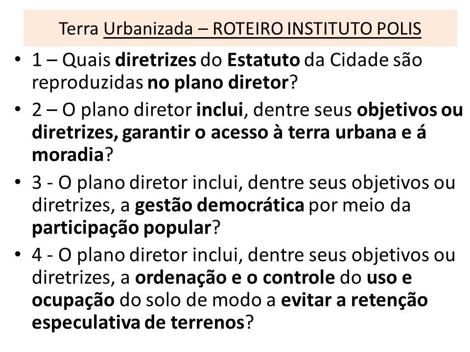 Terra Urbanizada – ROTEIRO INSTITUTO POLIS 1 – Quais diretrizes do Estatuto da Cidade são reproduzidas no plano diretor? 2 – O plano diretor inclui, d