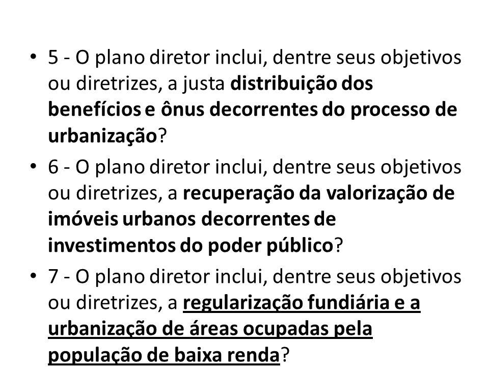 5 - O plano diretor inclui, dentre seus objetivos ou diretrizes, a justa distribuição dos benefícios e ônus decorrentes do processo de urbanização? 6
