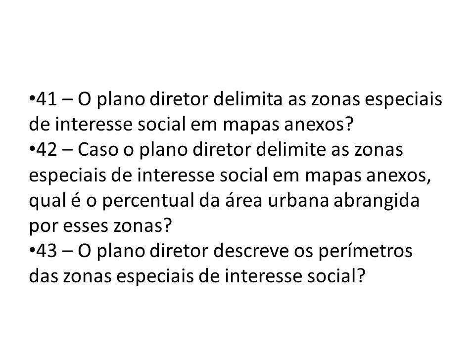 41 – O plano diretor delimita as zonas especiais de interesse social em mapas anexos? 42 – Caso o plano diretor delimite as zonas especiais de interes