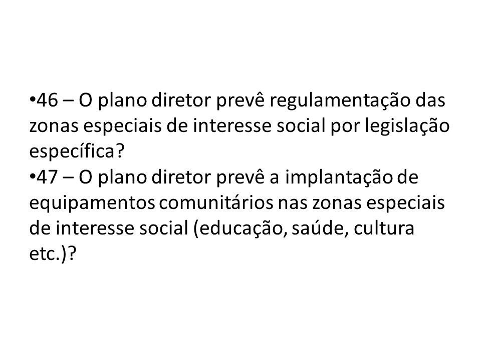 46 – O plano diretor prevê regulamentação das zonas especiais de interesse social por legislação específica? 47 – O plano diretor prevê a implantação