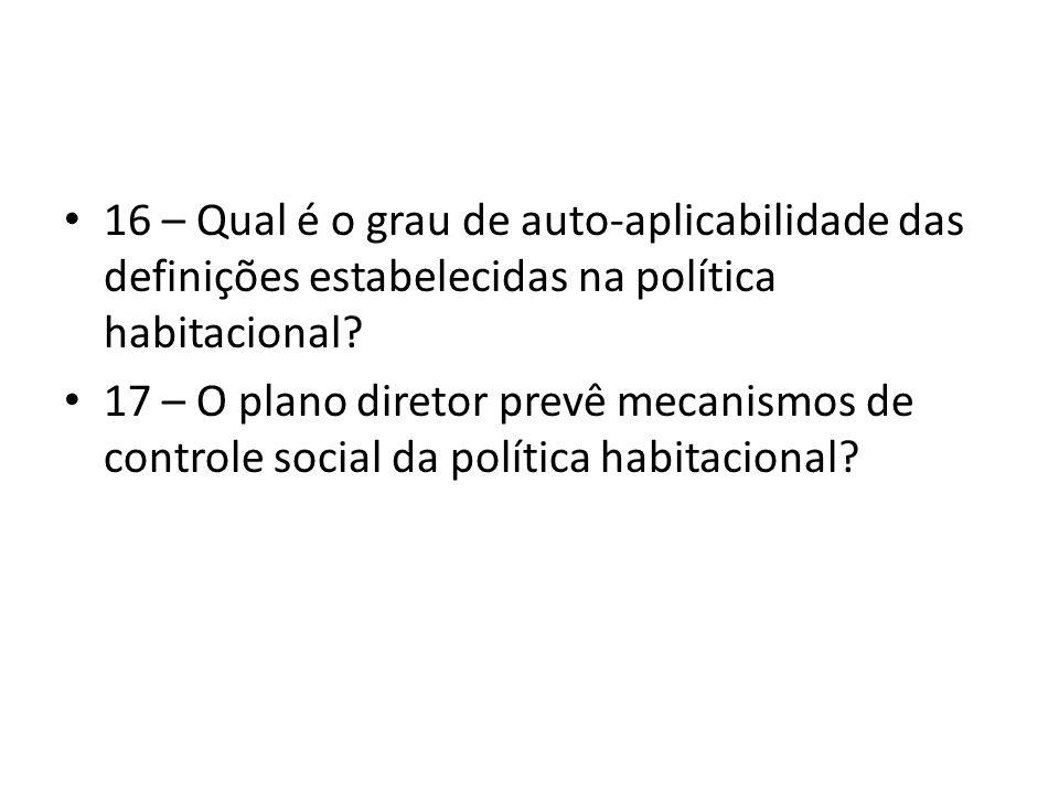16 – Qual é o grau de auto-aplicabilidade das definições estabelecidas na política habitacional? 17 – O plano diretor prevê mecanismos de controle soc