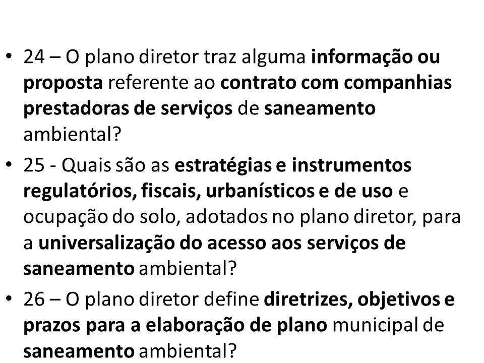24 – O plano diretor traz alguma informação ou proposta referente ao contrato com companhias prestadoras de serviços de saneamento ambiental? 25 - Qua