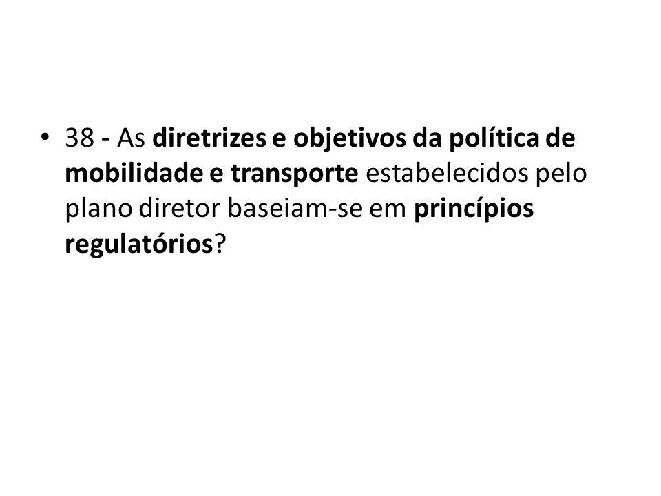 38 - As diretrizes e objetivos da política de mobilidade e transporte estabelecidos pelo plano diretor baseiam-se em princípios regulatórios?