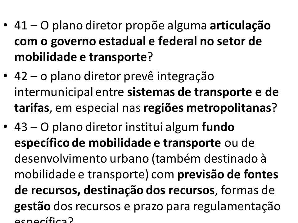 41 – O plano diretor propõe alguma articulação com o governo estadual e federal no setor de mobilidade e transporte? 42 – o plano diretor prevê integr
