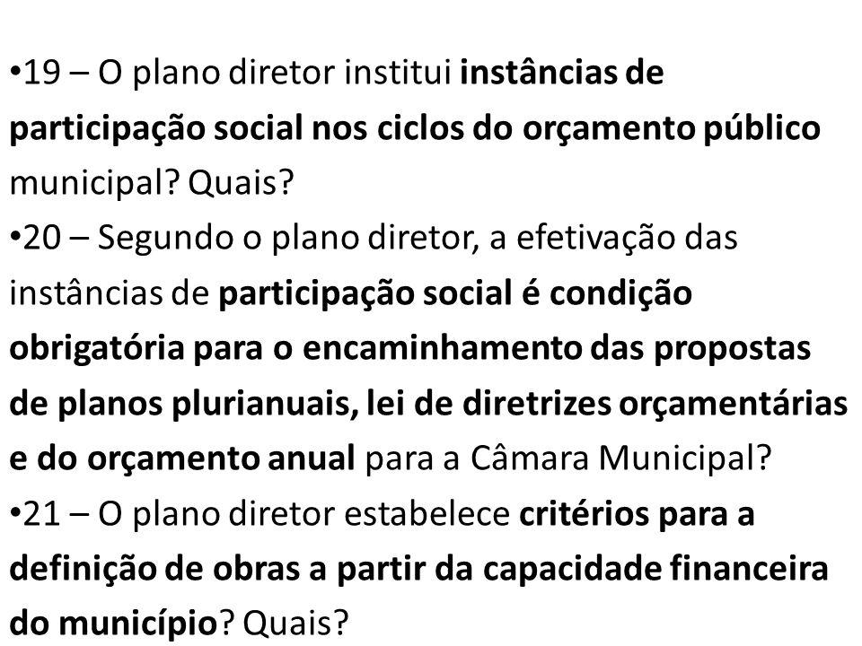 19 – O plano diretor institui instâncias de participação social nos ciclos do orçamento público municipal? Quais? 20 – Segundo o plano diretor, a efet