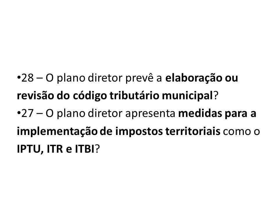 28 – O plano diretor prevê a elaboração ou revisão do código tributário municipal? 27 – O plano diretor apresenta medidas para a implementação de impo