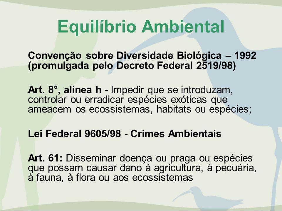Equilíbrio Ambiental Convenção sobre Diversidade Biológica – 1992 (promulgada pelo Decreto Federal 2519/98) Art. 8°, alínea h - Impedir que se introdu