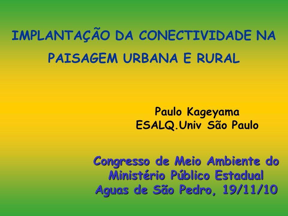 IMPLANTAÇÃO DA CONECTIVIDADE NA PAISAGEM URBANA E RURAL Paulo Kageyama ESALQ.Univ São Paulo Congresso de Meio Ambiente do Ministério Público Estadual
