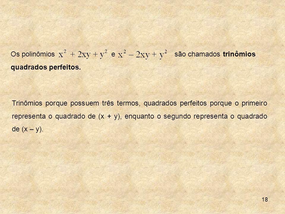 18 Trinômios porque possuem três termos, quadrados perfeitos porque o primeiro representa o quadrado de (x + y), enquanto o segundo representa o quadr