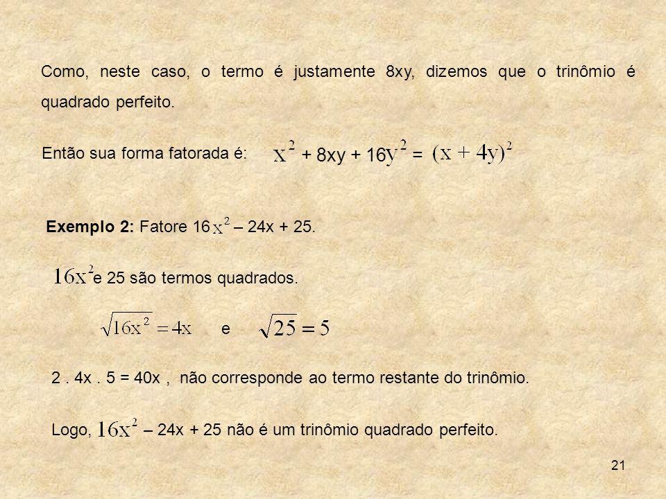 21 Como, neste caso, o termo é justamente 8xy, dizemos que o trinômio é quadrado perfeito. Então sua forma fatorada é: e 2. 4x. 5 = 40x, não correspon