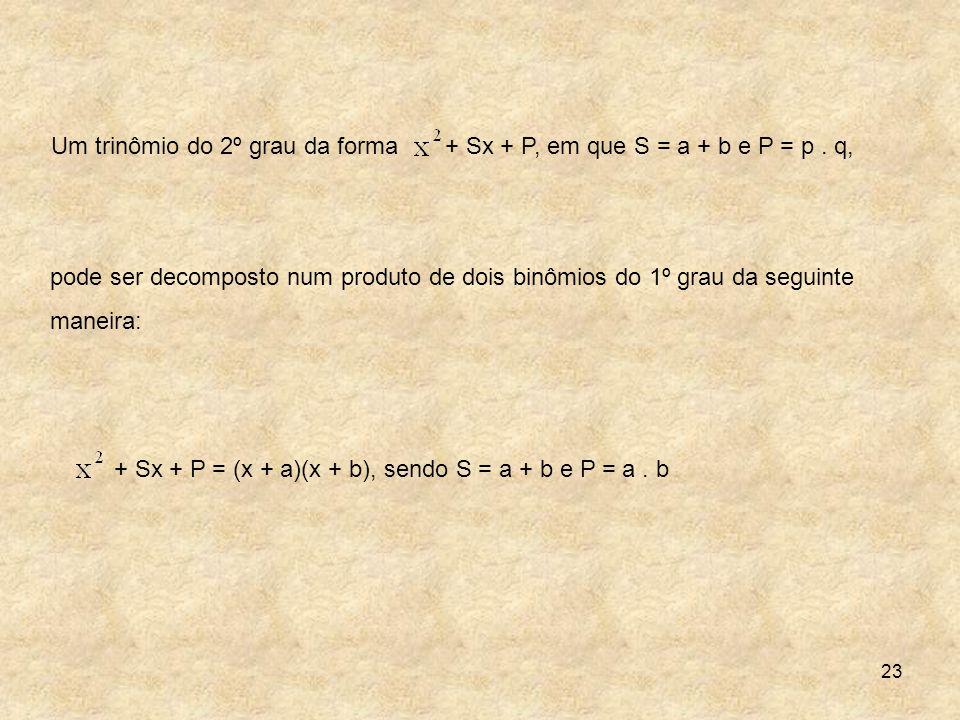 23 pode ser decomposto num produto de dois binômios do 1º grau da seguinte maneira: Um trinômio do 2º grau da forma + Sx + P, em que S = a + b e P = p