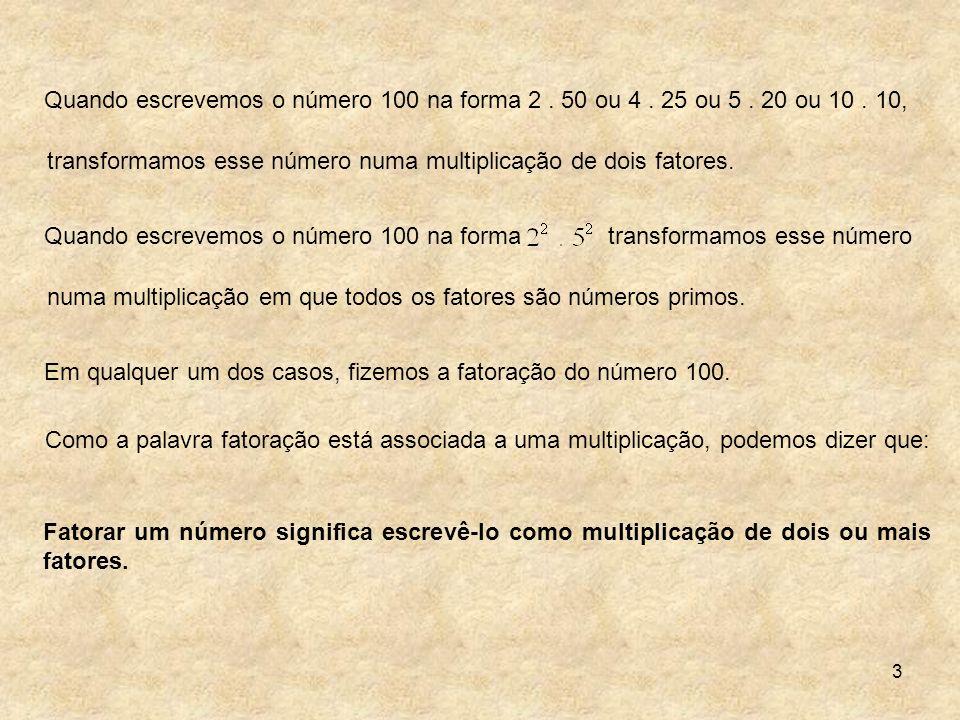 3 Quando escrevemos o número 100 na forma 2. 50 ou 4. 25 ou 5. 20 ou 10. 10, transformamos esse número numa multiplicação de dois fatores. numa multip