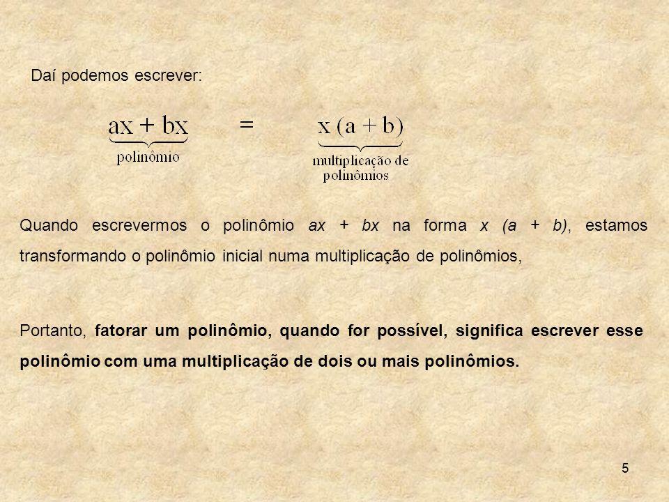 5 Quando escrevermos o polinômio ax + bx na forma x (a + b), estamos transformando o polinômio inicial numa multiplicação de polinômios, Portanto, fat