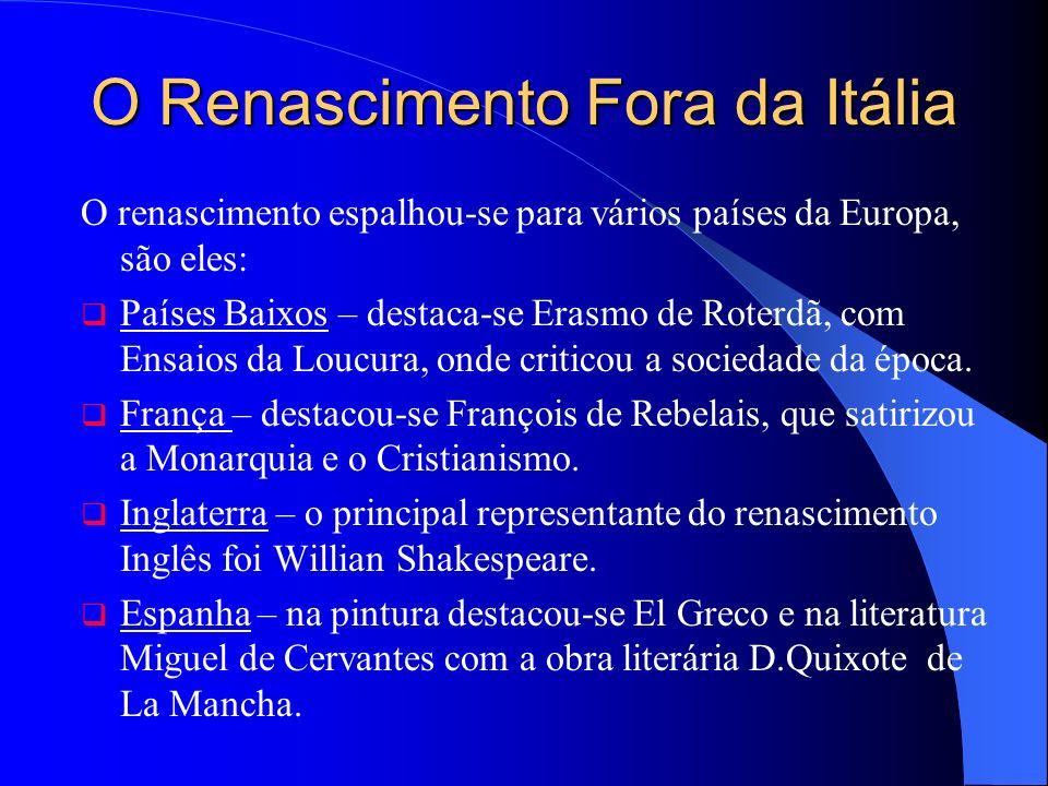 O Renascimento Fora da Itália O renascimento espalhou-se para vários países da Europa, são eles: Países Baixos – destaca-se Erasmo de Roterdã, com Ensaios da Loucura, onde criticou a sociedade da época.