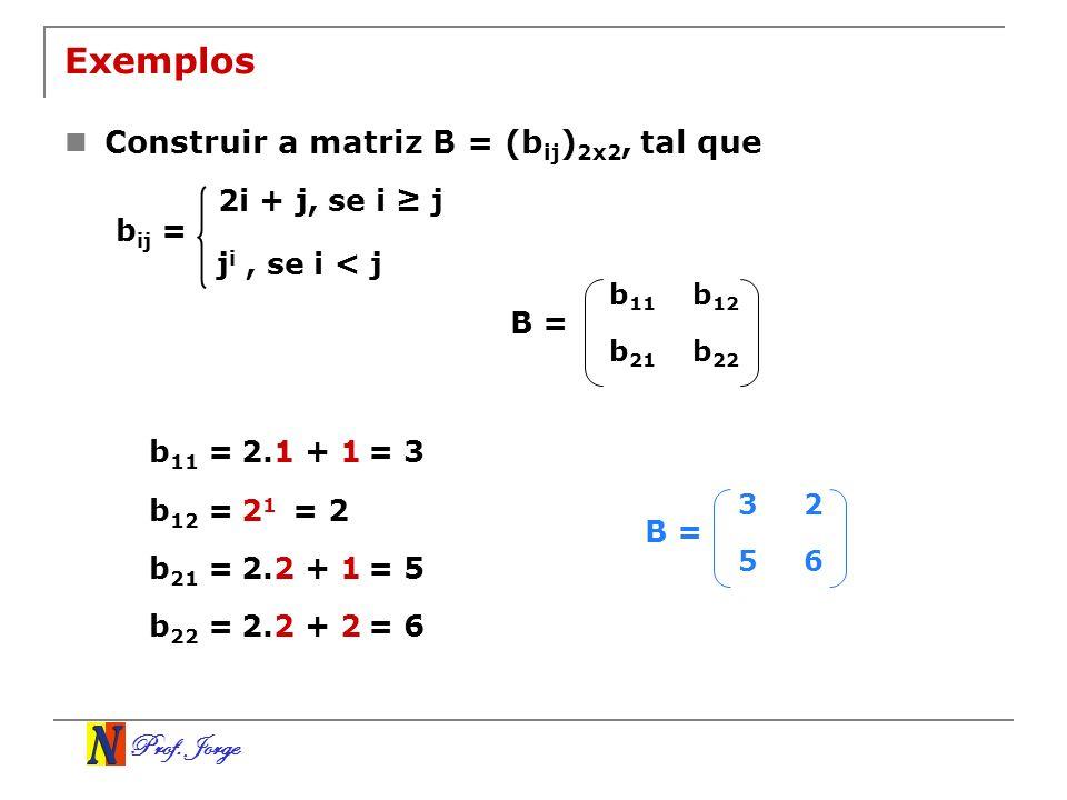 Prof. Jorge Exemplos Construir a matriz B = (b ij ) 2x2, tal que b 22 b 21 b 12 b 11 B = b 11 =2.1 + 1= 3 b 12 =2 1 = 2 b 21 =2.2 + 1= 5 b 22 =2.2 + 2