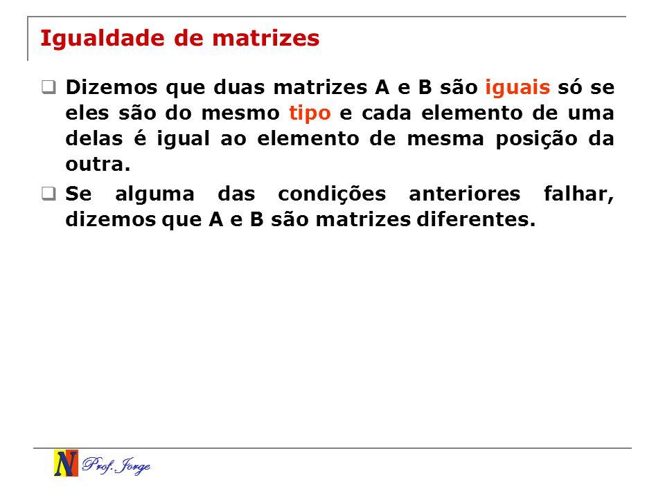 Prof. Jorge Igualdade de matrizes Dizemos que duas matrizes A e B são iguais só se eles são do mesmo tipo e cada elemento de uma delas é igual ao elem