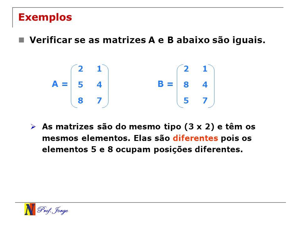 Prof. Jorge Exemplos Verificar se as matrizes A e B abaixo são iguais. 21 54 87 A = 21 84 57 B = As matrizes são do mesmo tipo (3 x 2) e têm os mesmos