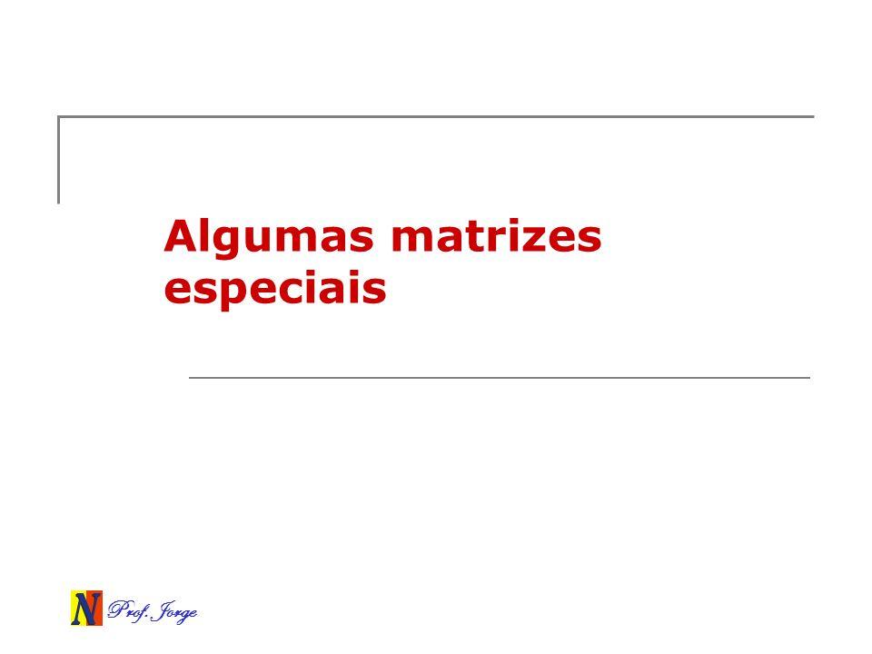 Prof. Jorge Algumas matrizes especiais