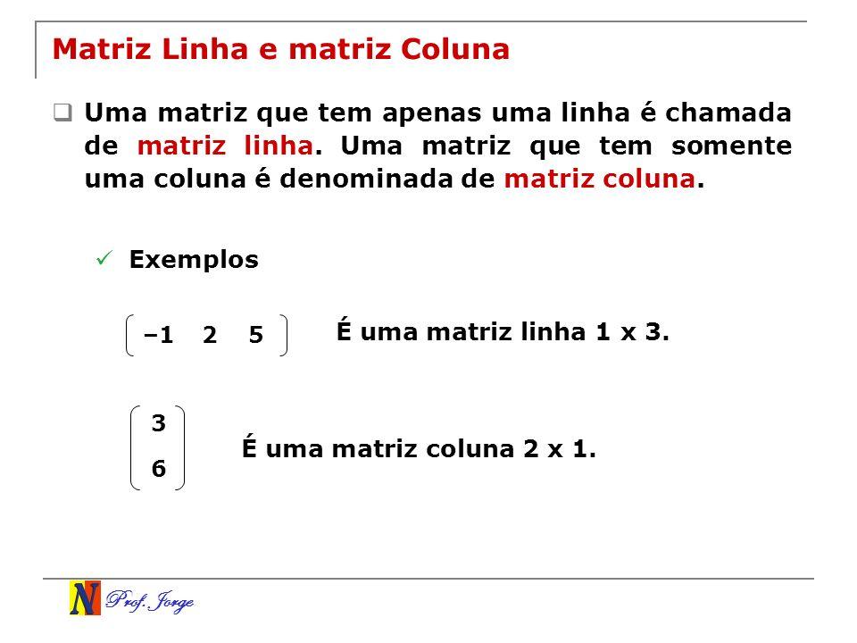 Prof. Jorge Matriz Linha e matriz Coluna Uma matriz que tem apenas uma linha é chamada de matriz linha. Uma matriz que tem somente uma coluna é denomi