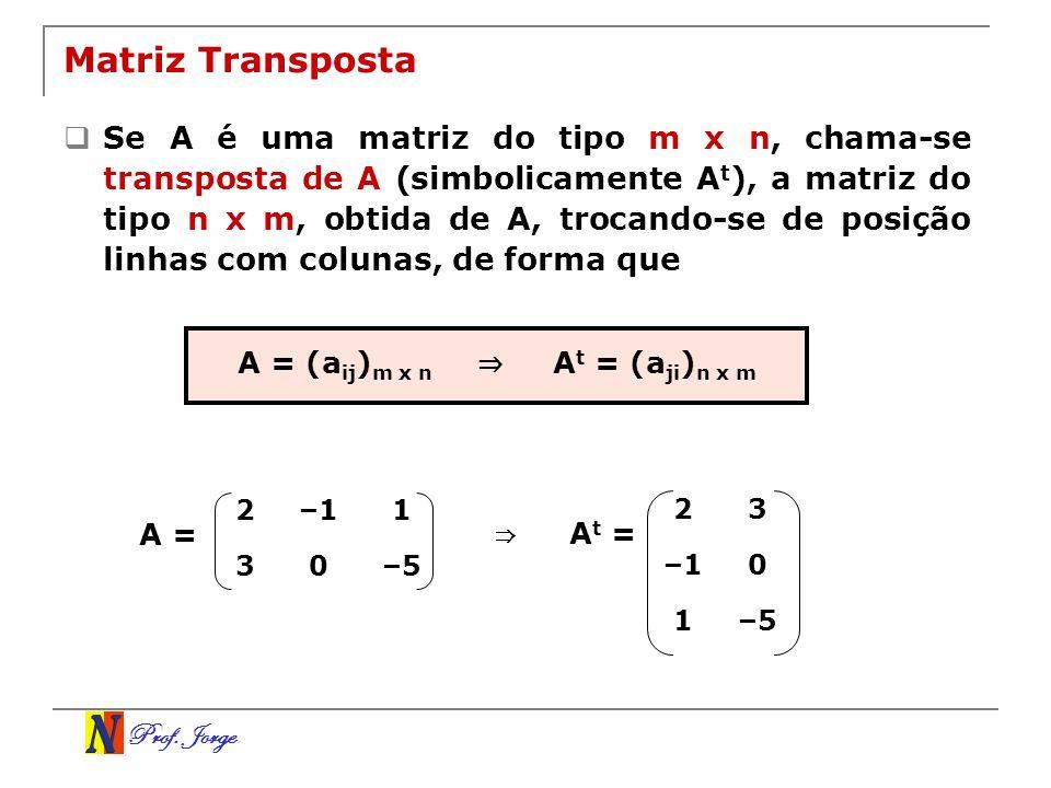 Prof. Jorge Matriz Transposta Se A é uma matriz do tipo m x n, chama-se transposta de A (simbolicamente A t ), a matriz do tipo n x m, obtida de A, tr