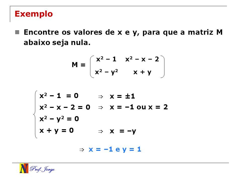 Prof. Jorge Exemplo Encontre os valores de x e y, para que a matriz M abaixo seja nula. x 2 – 1x 2 – x – 2 x 2 – y 2 x + y M = x 2 – 1 = 0 x 2 – x – 2