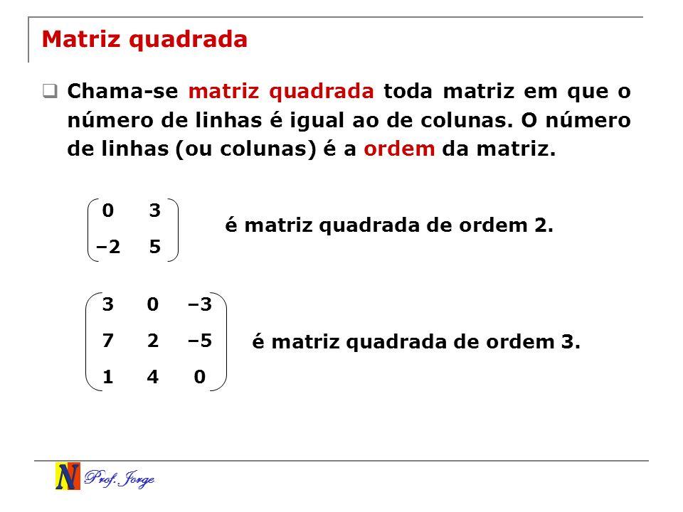 Prof. Jorge Matriz quadrada Chama-se matriz quadrada toda matriz em que o número de linhas é igual ao de colunas. O número de linhas (ou colunas) é a