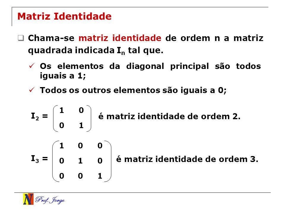Prof. Jorge Matriz Identidade Chama-se matriz identidade de ordem n a matriz quadrada indicada I n tal que. Os elementos da diagonal principal são tod