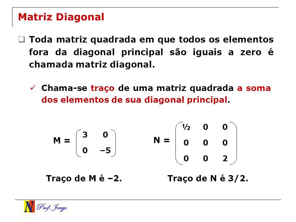 Prof. Jorge Matriz Diagonal Toda matriz quadrada em que todos os elementos fora da diagonal principal são iguais a zero é chamada matriz diagonal. Cha