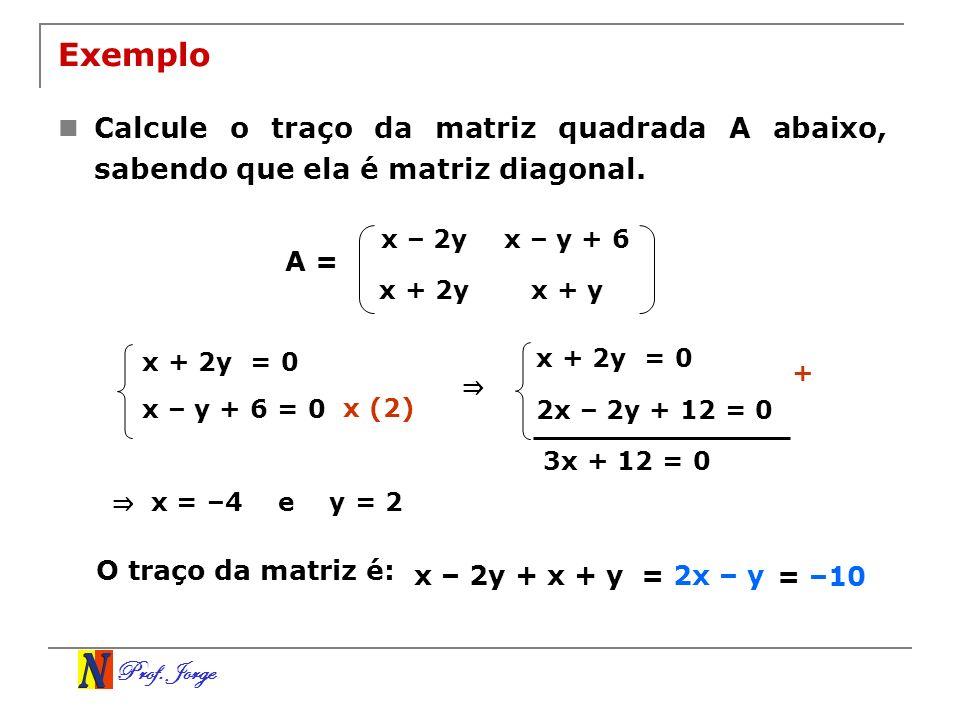 Prof. Jorge Exemplo Calcule o traço da matriz quadrada A abaixo, sabendo que ela é matriz diagonal. x – 2yx – y + 6 x + 2yx + y A = x + 2y = 0 x – y +