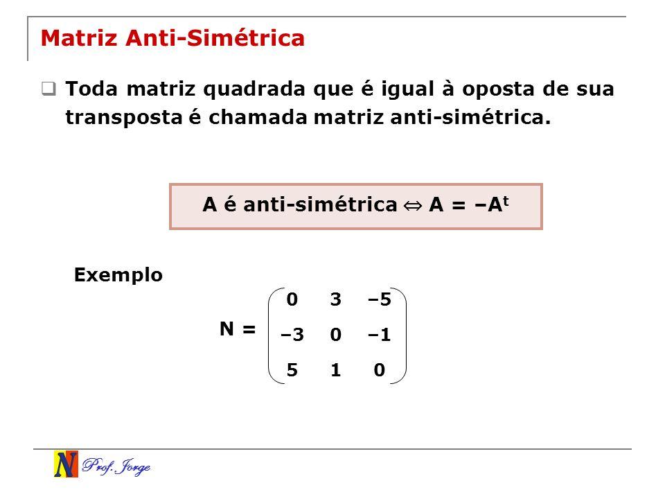 Prof. Jorge Matriz Anti-Simétrica Toda matriz quadrada que é igual à oposta de sua transposta é chamada matriz anti-simétrica. 03–5 –30–1 510 N = A é