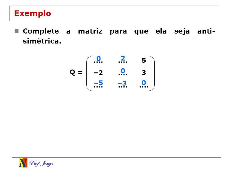 Prof. Jorge Exemplo Complete a matriz para que ela seja anti- simétrica..... 5 –2....3 Q = 0 0 0 2 –5 –3