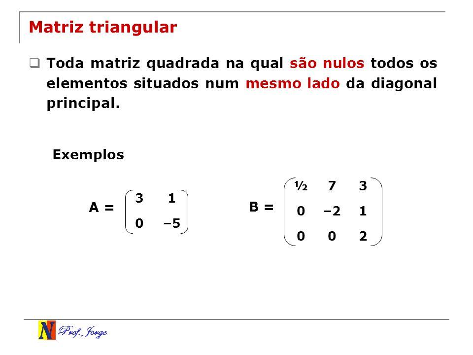 Prof. Jorge 31 0–5 Matriz triangular Toda matriz quadrada na qual são nulos todos os elementos situados num mesmo lado da diagonal principal. ½73 0–21