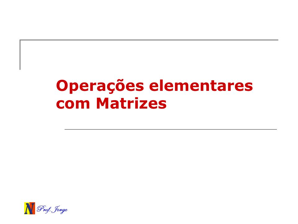 Prof. Jorge Operações elementares com Matrizes