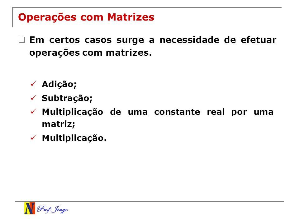 Prof. Jorge Operações com Matrizes Em certos casos surge a necessidade de efetuar operações com matrizes. Adição; Subtração; Multiplicação de uma cons