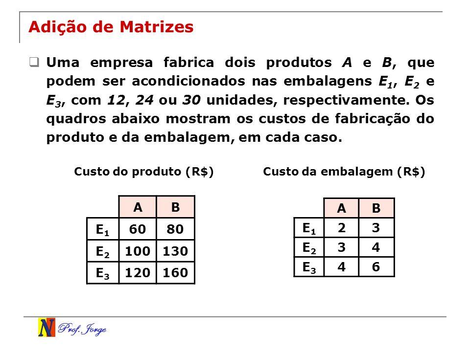 Prof. Jorge Adição de Matrizes Uma empresa fabrica dois produtos A e B, que podem ser acondicionados nas embalagens E 1, E 2 e E 3, com 12, 24 ou 30 u