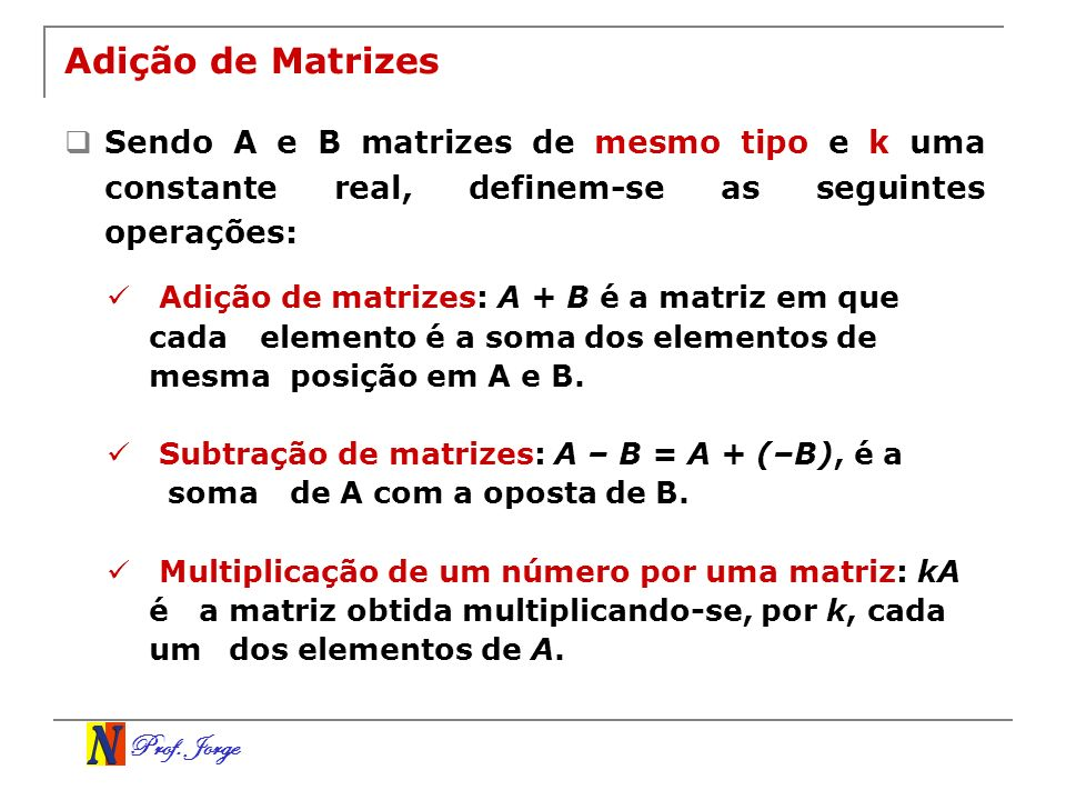 Prof. Jorge Adição de Matrizes Sendo A e B matrizes de mesmo tipo e k uma constante real, definem-se as seguintes operações: Adição de matrizes: A + B