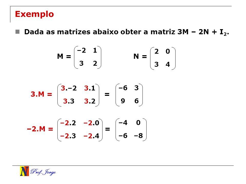 Prof. Jorge Exemplo Dada as matrizes abaixo obter a matriz 3M – 2N + I 2. –21 32 20 34 N =M = 3.M = 3.23.3 3.13.–2 = –63 96 –2.M = –2.4–2.3 –2.0–2.2 =