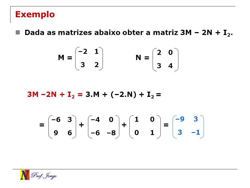 Prof. Jorge Exemplo Dada as matrizes abaixo obter a matriz 3M – 2N + I 2. –21 32 20 34 N =M = 3M –2N + I 2 = 3.M + (–2.N) + I 2 = –63 96 –40 –6–8 10 0