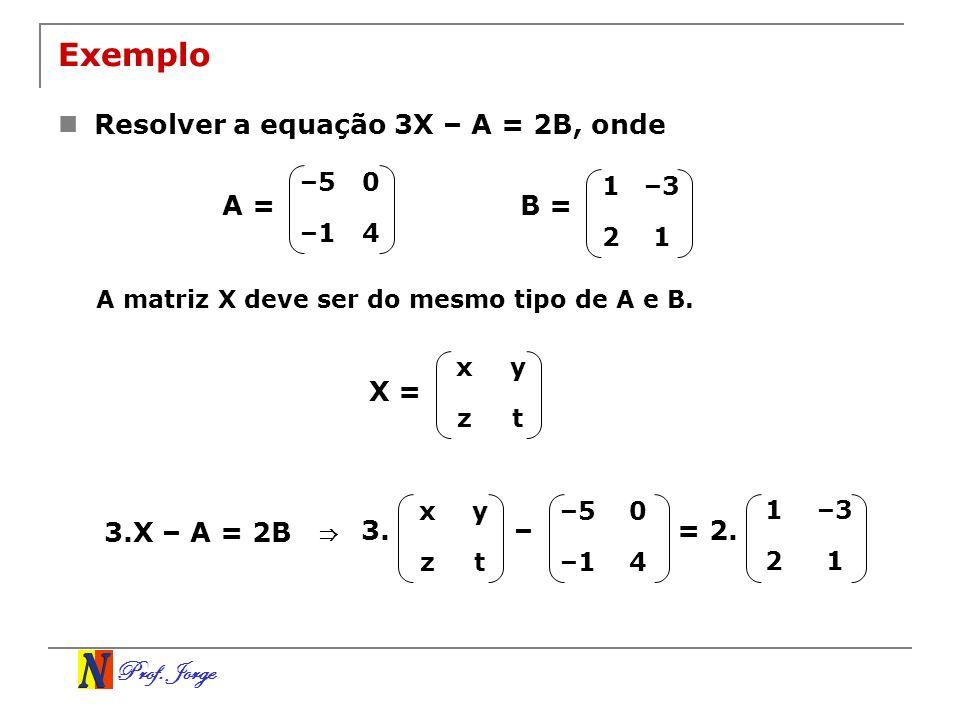 Prof. Jorge Exemplo Resolver a equação 3X – A = 2B, onde –50 –14 1–3 21 B =A = A matriz X deve ser do mesmo tipo de A e B. xy zt X = 3.X – A = 2B xy z