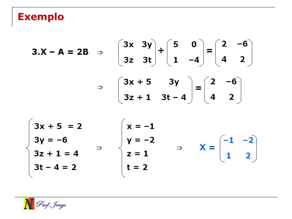 Prof. Jorge Exemplo 3.X – A = 2B 3x3y 3z3t 50 1–4 2–6 42 + = 3t – 43z + 1 3y3x + 5 2–6 42 = 3x + 5 = 2 3y = –6 3z + 1 = 4 3t – 4 = 2 x = –1 y = –2 z =