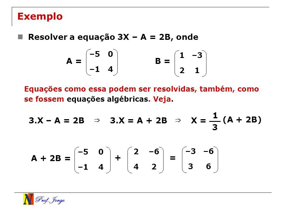Prof. Jorge Exemplo Resolver a equação 3X – A = 2B, onde –50 –14 1–3 21 B =A = Equações como essa podem ser resolvidas, também, como se fossem equaçõe