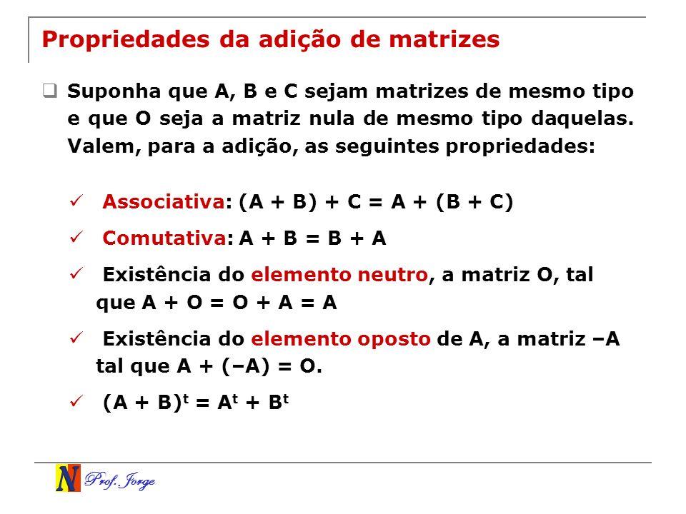 Prof. Jorge Propriedades da adição de matrizes Suponha que A, B e C sejam matrizes de mesmo tipo e que O seja a matriz nula de mesmo tipo daquelas. Va