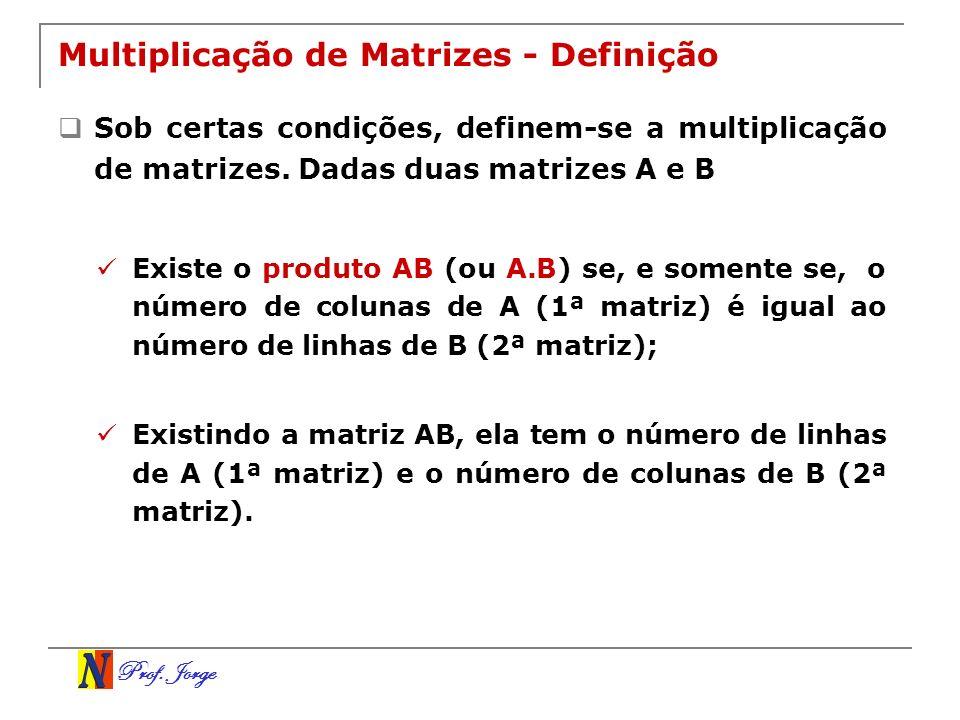 Prof. Jorge Multiplicação de Matrizes - Definição Sob certas condições, definem-se a multiplicação de matrizes. Dadas duas matrizes A e B Existe o pro