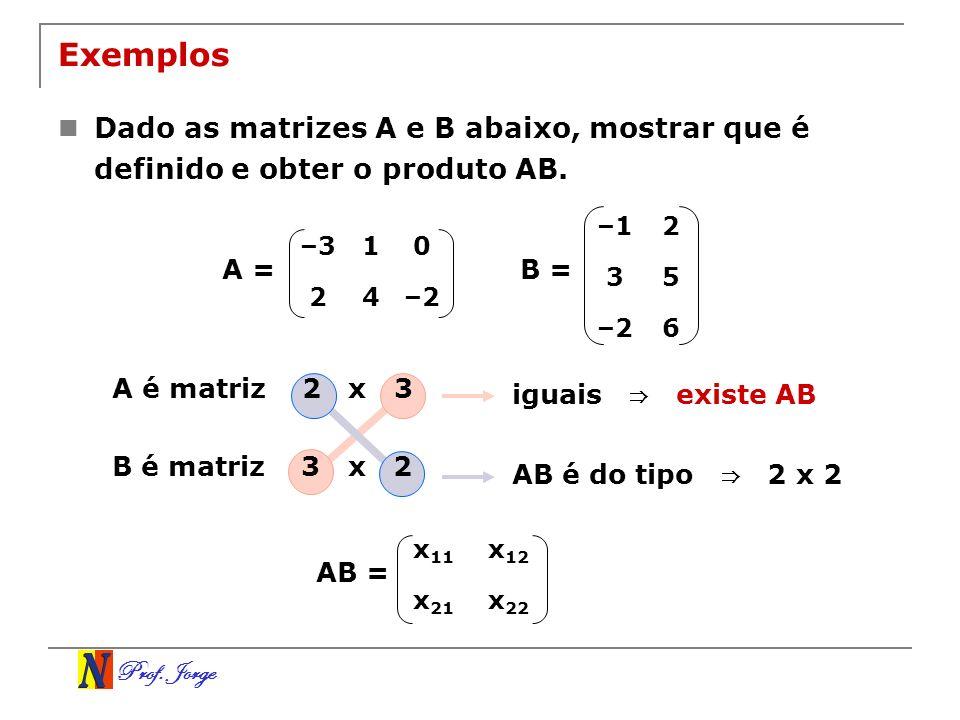 Prof. Jorge Exemplos Dado as matrizes A e B abaixo, mostrar que é definido e obter o produto AB. –310 24–2 –12 35 –26 B =A = A é matriz 2 x 3 B é matr