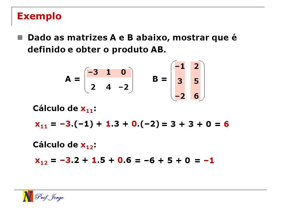 Prof. Jorge Exemplo Dado as matrizes A e B abaixo, mostrar que é definido e obter o produto AB. –310 24–2 –12 35 –26 B =A = Cálculo de x 11 : x 11 = –